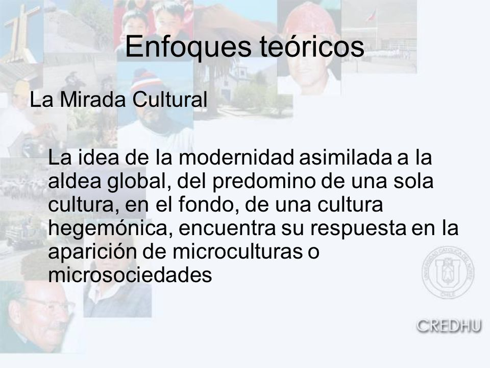 Enfoques teóricos La Mirada Cultural La idea de la modernidad asimilada a la aldea global, del predomino de una sola cultura, en el fondo, de una cult