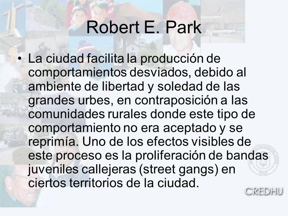 Robert E. Park La ciudad facilita la producción de comportamientos desviados, debido al ambiente de libertad y soledad de las grandes urbes, en contra