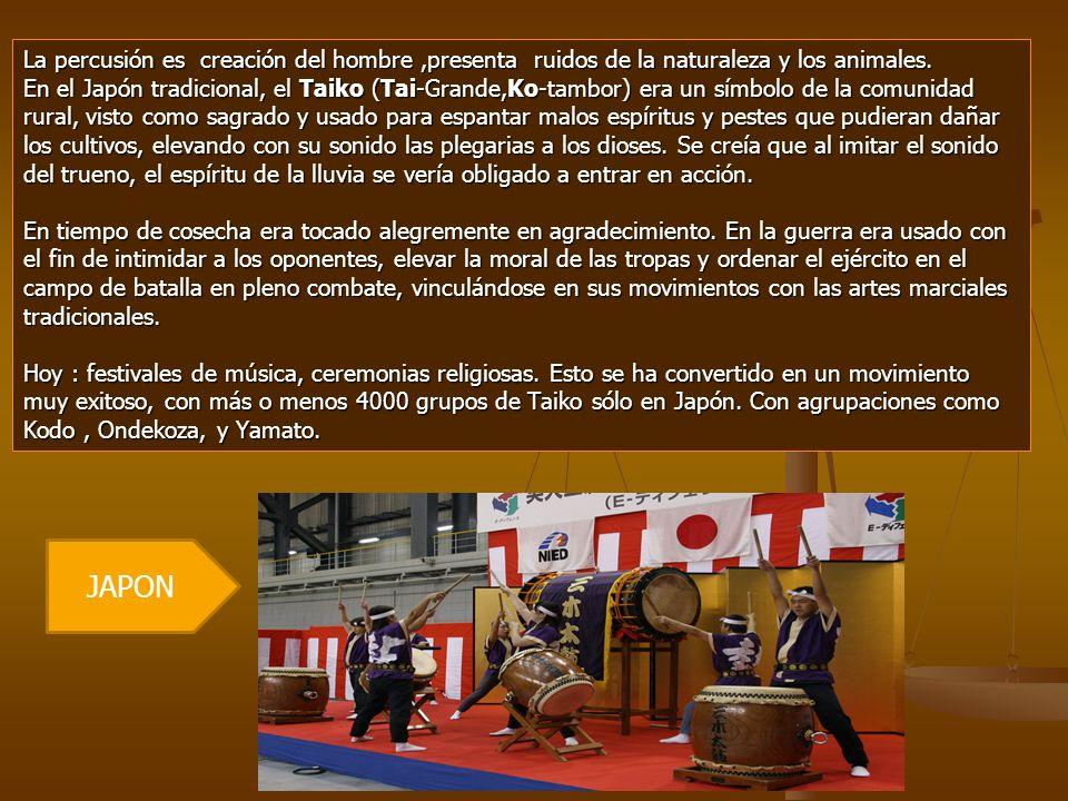 La percusión es creación del hombre,presenta ruidos de la naturaleza y los animales. En el Japón tradicional, el Taiko (Tai-Grande,Ko-tambor) era un s