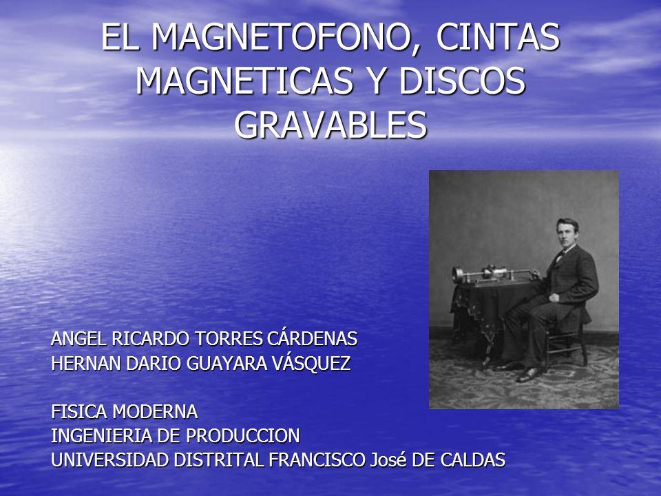EL MAGNETOFONO, CINTAS MAGNETICAS Y DISCOS GRAVABLES ANGEL RICARDO TORRES CÁRDENAS HERNAN DARIO GUAYARA VÁSQUEZ FISICA MODERNA INGENIERIA DE PRODUCCIO