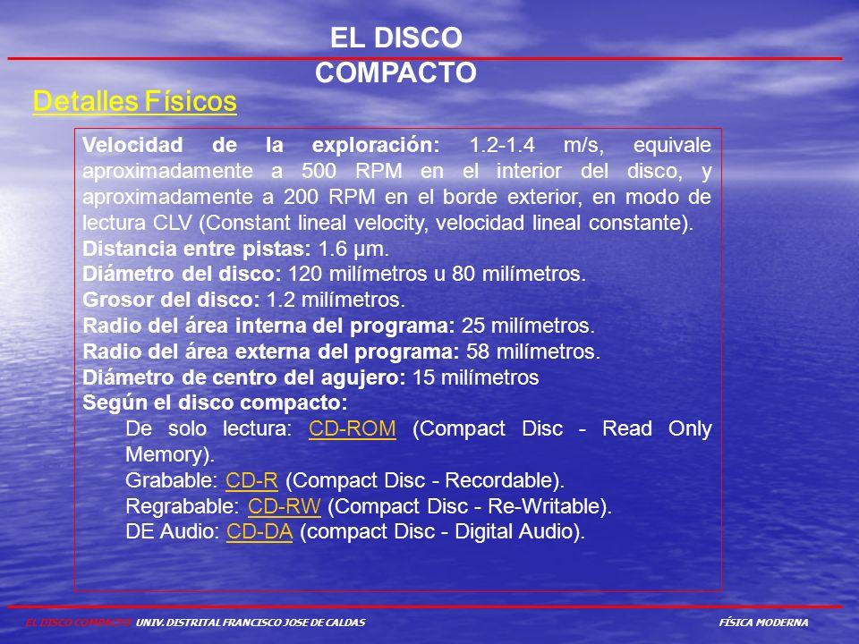 EL DISCO COMPACTO Detalles Físicos Velocidad de la exploración: 1.2-1.4 m/s, equivale aproximadamente a 500 RPM en el interior del disco, y aproximada
