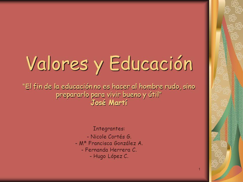 1 Valores y Educación El fin de la educación no es hacer al hombre rudo, sino prepararlo para vivir bueno y útil José Martí Integrantes: - Nicole Cort