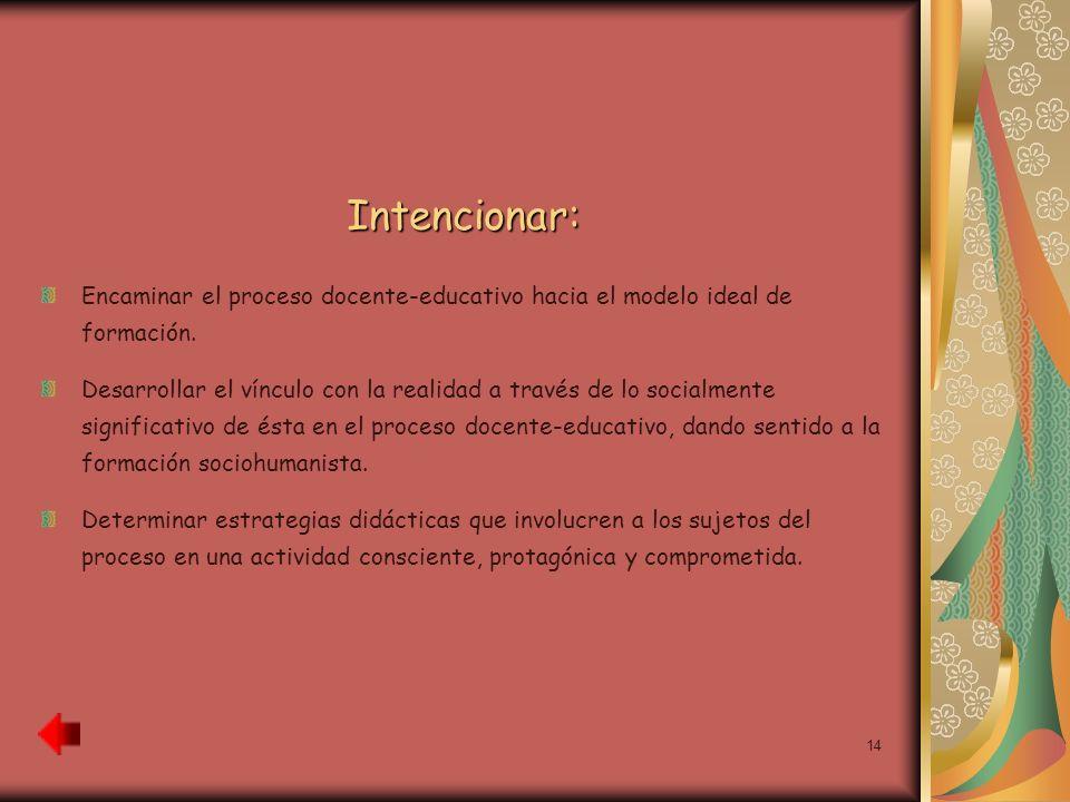 14 Intencionar: Encaminar el proceso docente-educativo hacia el modelo ideal de formación. Desarrollar el vínculo con la realidad a través de lo socia