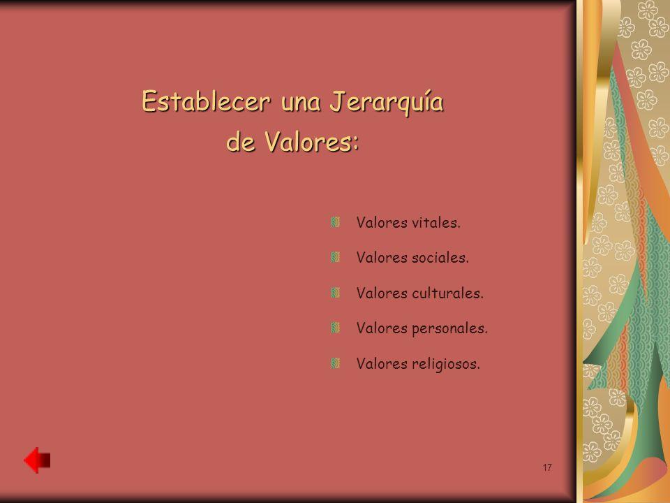 17 Establecer una Jerarquía de Valores: Valores vitales. Valores sociales. Valores culturales. Valores personales. Valores religiosos.