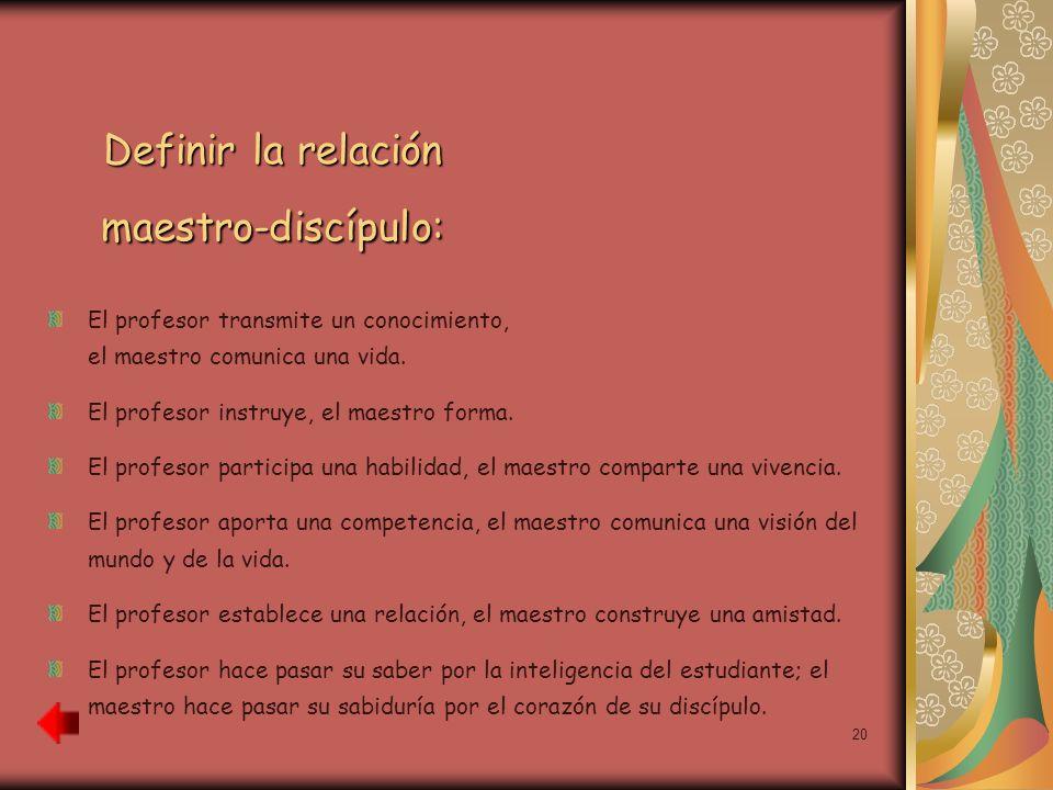 20 Definir la relación maestro-discípulo: El profesor transmite un conocimiento, el maestro comunica una vida. El profesor instruye, el maestro forma.