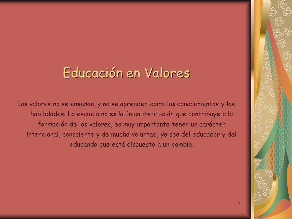 4 Educación en Valores Los valores no se enseñan, y no se aprenden como los conocimientos y las habilidades. La escuela no es la única institución que
