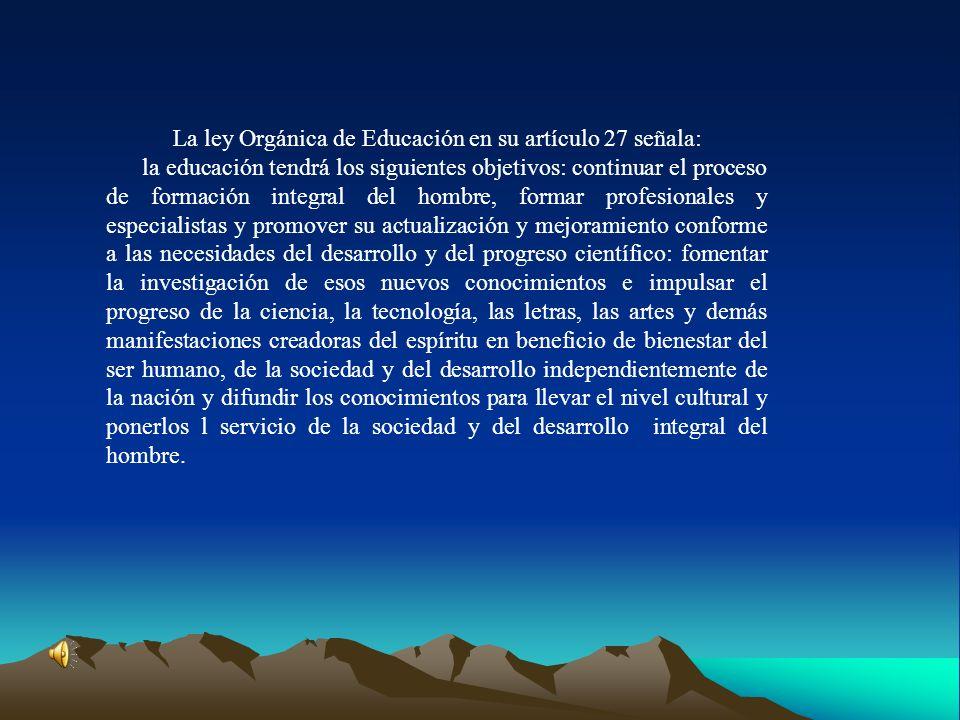 La ley Orgánica de Educación en su artículo 27 señala: la educación tendrá los siguientes objetivos: continuar el proceso de formación integral del ho