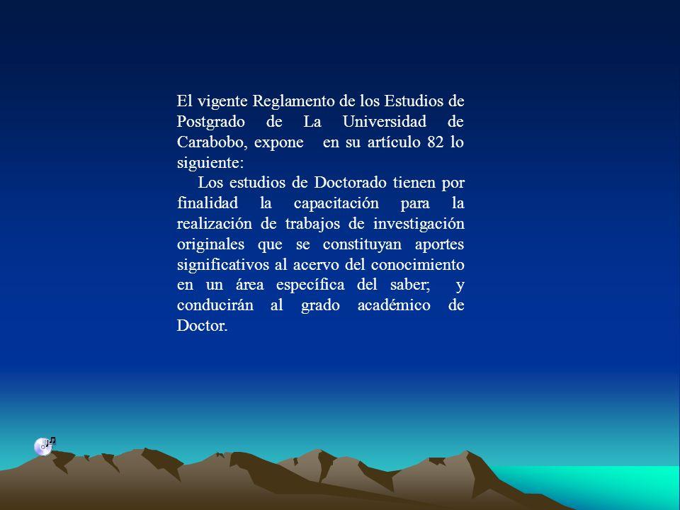 El vigente Reglamento de los Estudios de Postgrado de La Universidad de Carabobo, expone en su artículo 82 lo siguiente: Los estudios de Doctorado tie