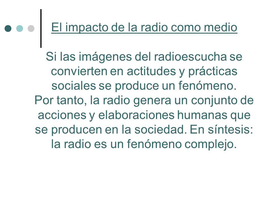 El impacto de la radio como medio Si las imágenes del radioescucha se convierten en actitudes y prácticas sociales se produce un fenómeno. Por tanto,