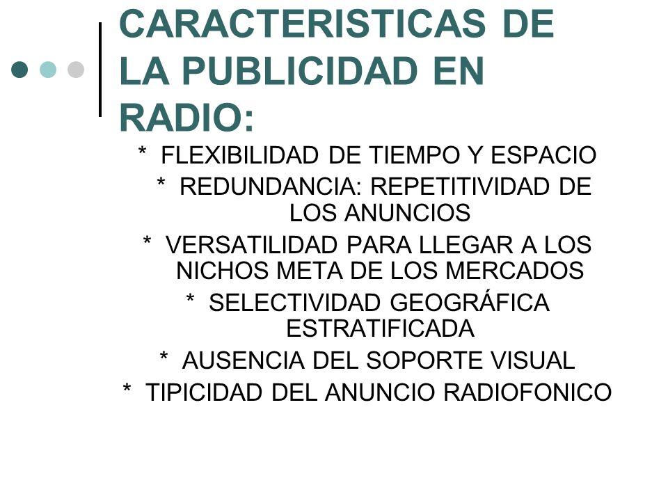 CARACTERISTICAS DE LA PUBLICIDAD EN RADIO: * FLEXIBILIDAD DE TIEMPO Y ESPACIO * REDUNDANCIA: REPETITIVIDAD DE LOS ANUNCIOS * VERSATILIDAD PARA LLEGAR