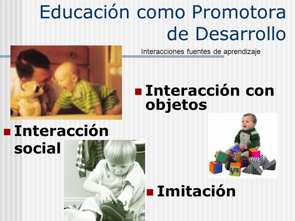 Educación como Promotora de Desarrollo Interacción con objetos Imitación Interacción social Interacciones fuentes de aprendizaje