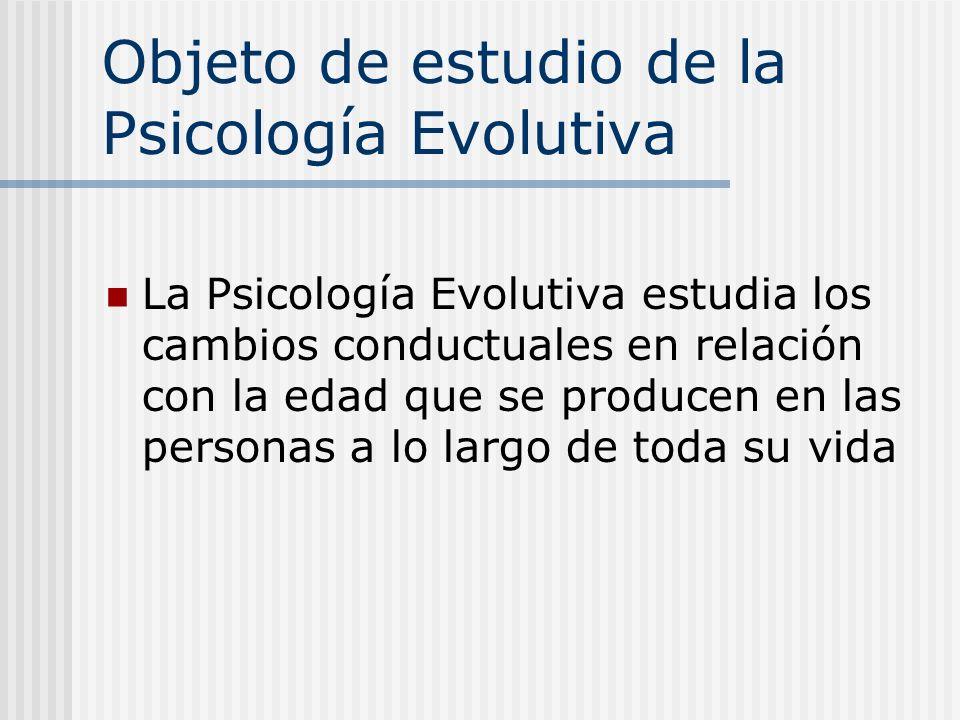 Objeto de estudio de la Psicología Evolutiva La Psicología Evolutiva estudia los cambios conductuales en relación con la edad que se producen en las p