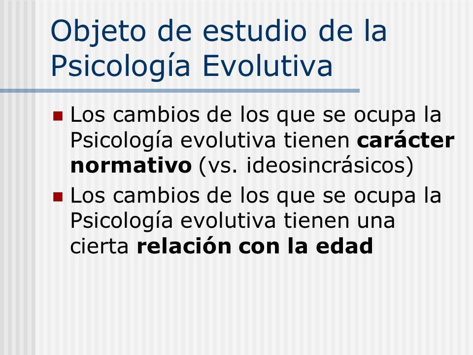 Objeto de estudio de la Psicología Evolutiva Los cambios de los que se ocupa la Psicología evolutiva tienen carácter normativo (vs. ideosincrásicos) L