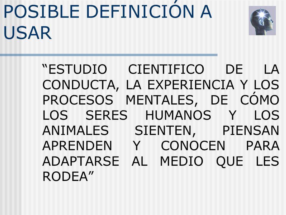 POSIBLE DEFINICIÓN A USAR ESTUDIO CIENTIFICO DE LA CONDUCTA, LA EXPERIENCIA Y LOS PROCESOS MENTALES, DE CÓMO LOS SERES HUMANOS Y LOS ANIMALES SIENTEN,
