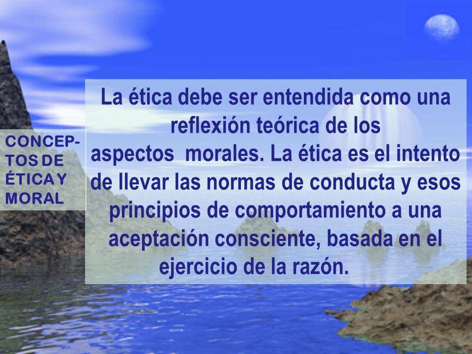 La ética debe ser entendida como una reflexión teórica de los aspectos morales. La ética es el intento de llevar las normas de conducta y esos princip