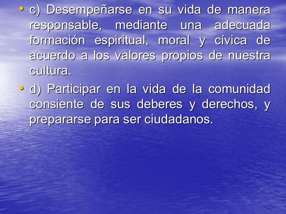 c) Desempeñarse en su vida de manera responsable, mediante una adecuada formación espiritual, moral y cívica de acuerdo a los valores propios de nuest