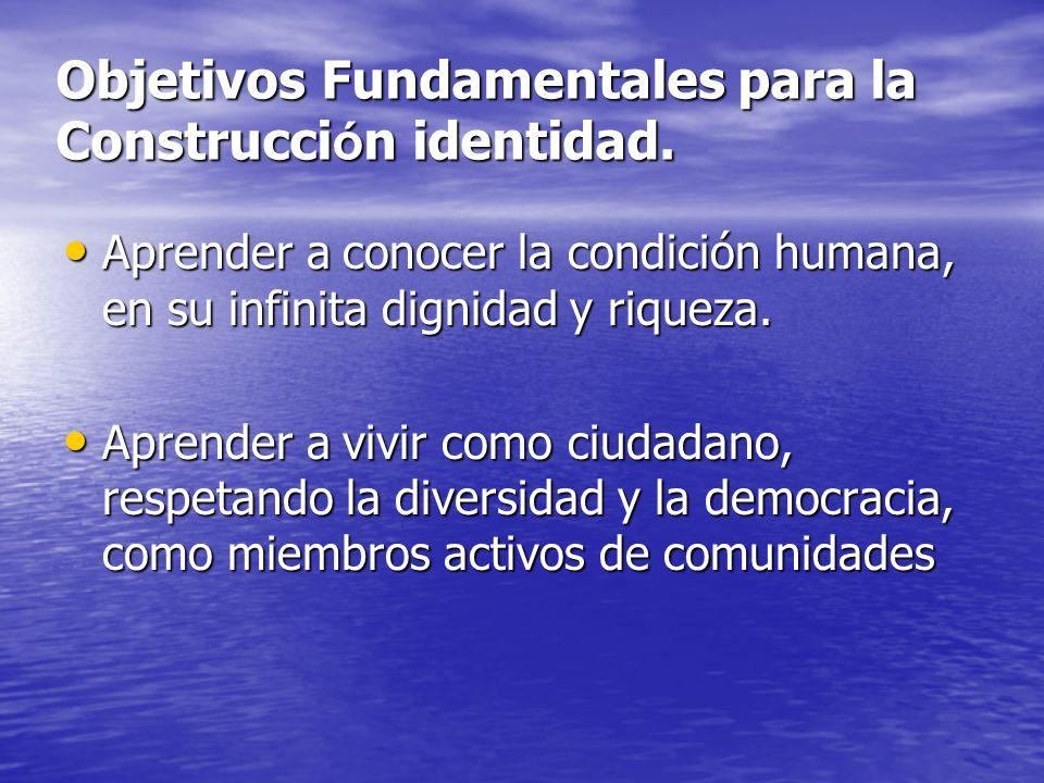 Objetivos Fundamentales para la Construcci ó n identidad. Aprender a conocer la condición humana, en su infinita dignidad y riqueza. Aprender a conoce