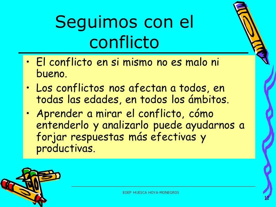 EOEP HUESCA HOYA-MONEGROS Seguimos con el conflicto El conflicto en si mismo no es malo ni bueno. Los conflictos nos afectan a todos, en todas las eda