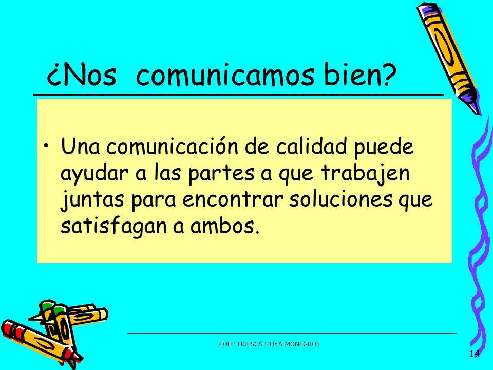 EOEP HUESCA HOYA-MONEGROS ¿Nos comunicamos bien? Una comunicación de calidad puede ayudar a las partes a que trabajen juntas para encontrar soluciones