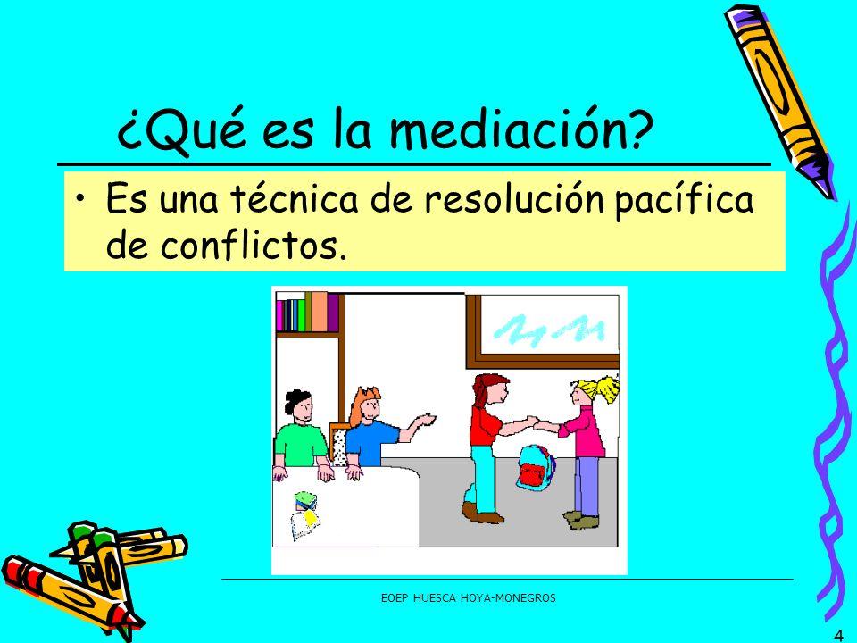 EOEP HUESCA HOYA-MONEGROS ¿Qué es la mediación? Es una técnica de resolución pacífica de conflictos. 4
