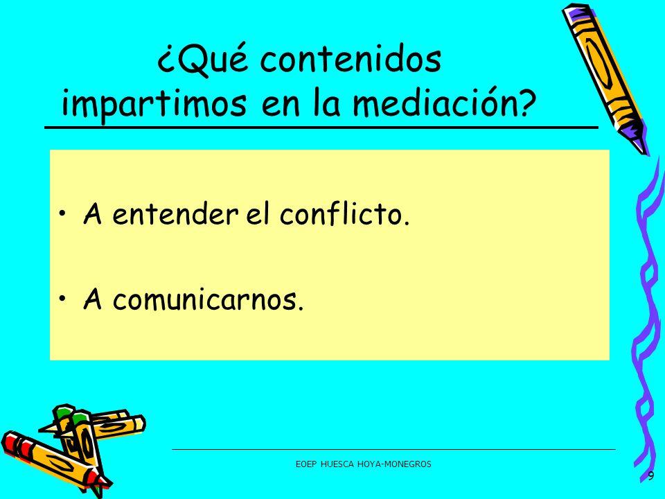 EOEP HUESCA HOYA-MONEGROS ¿Qué contenidos impartimos en la mediación? A entender el conflicto. A comunicarnos. 9