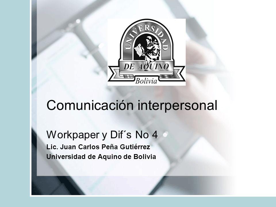 Comunicación interpersonal Workpaper y Dif´s No 4 Lic. Juan Carlos Peña Gutiérrez Universidad de Aquino de Bolivia