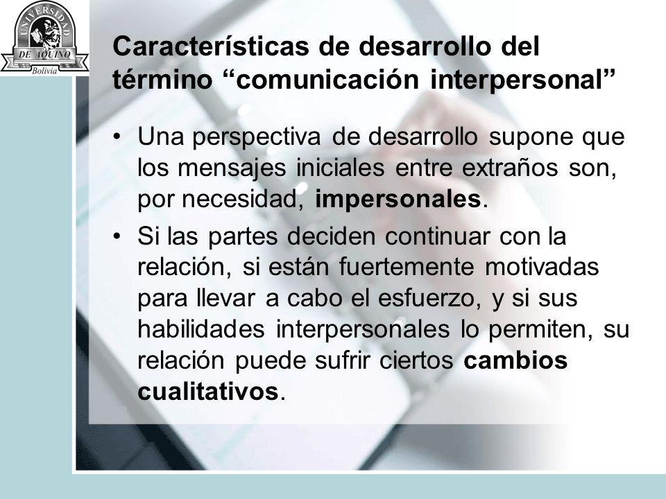 Características de desarrollo del término comunicación interpersonal Cuando estos cambios acompañan a la relación que aún continúa, los intercambios comunicativos se vuelven más y más interpersonales.