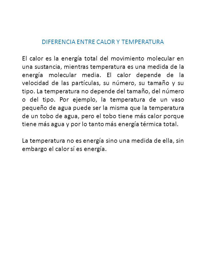 DIFERENCIA ENTRE CALOR Y TEMPERATURA El calor es la energía total del movimiento molecular en una sustancia, mientras temperatura es una medida de la