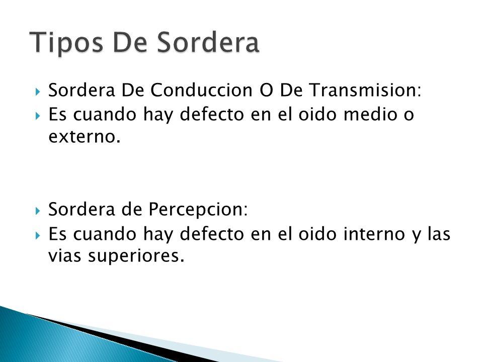 Sordera De Conduccion O De Transmision: Es cuando hay defecto en el oido medio o externo. Sordera de Percepcion: Es cuando hay defecto en el oido inte