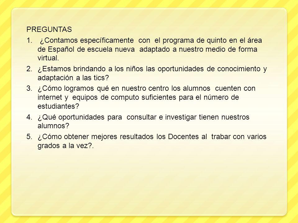 PREGUNTAS 1. ¿Contamos específicamente con el programa de quinto en el área de Español de escuela nueva adaptado a nuestro medio de forma virtual. 2.¿
