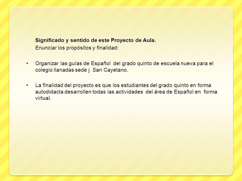 Significado y sentido de este Proyecto de Aula. Enunciar los propósitos y finalidad: Organizar las guías de Español del grado quinto de escuela nueva