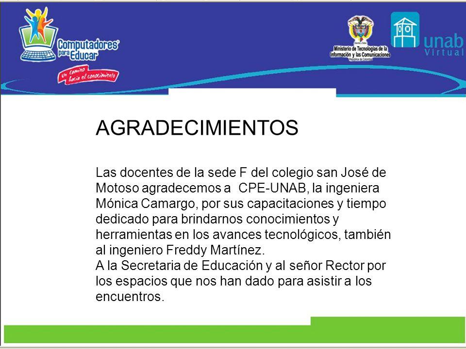 AGRADECIMIENTOS Las docentes de la sede F del colegio san José de Motoso agradecemos a CPE-UNAB, la ingeniera Mónica Camargo, por sus capacitaciones y