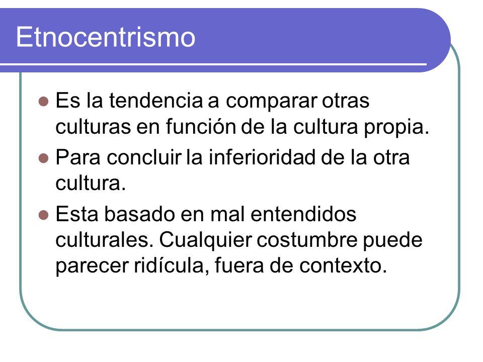 Etnocentrismo Es la tendencia a comparar otras culturas en función de la cultura propia. Para concluir la inferioridad de la otra cultura. Esta basado
