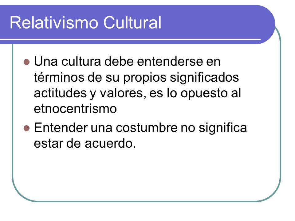 Relativismo Cultural Una cultura debe entenderse en términos de su propios significados actitudes y valores, es lo opuesto al etnocentrismo Entender u