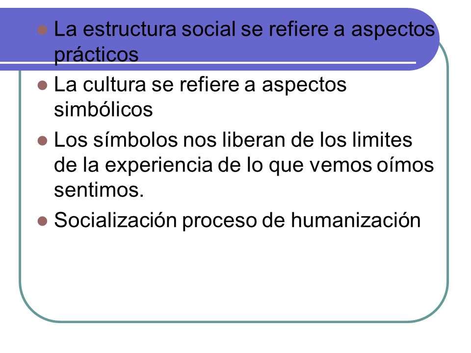 La estructura social se refiere a aspectos prácticos La cultura se refiere a aspectos simbólicos Los símbolos nos liberan de los limites de la experie