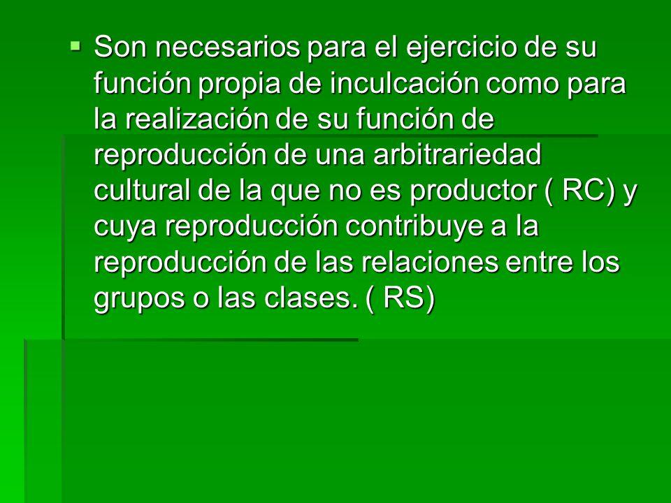 Son necesarios para el ejercicio de su función propia de inculcación como para la realización de su función de reproducción de una arbitrariedad cultural de la que no es productor ( RC) y cuya reproducción contribuye a la reproducción de las relaciones entre los grupos o las clases.