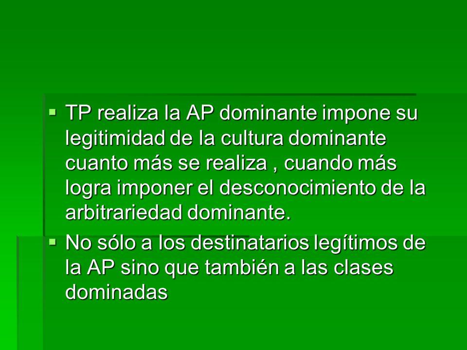 TP realiza la AP dominante impone su legitimidad de la cultura dominante cuanto más se realiza, cuando más logra imponer el desconocimiento de la arbitrariedad dominante.
