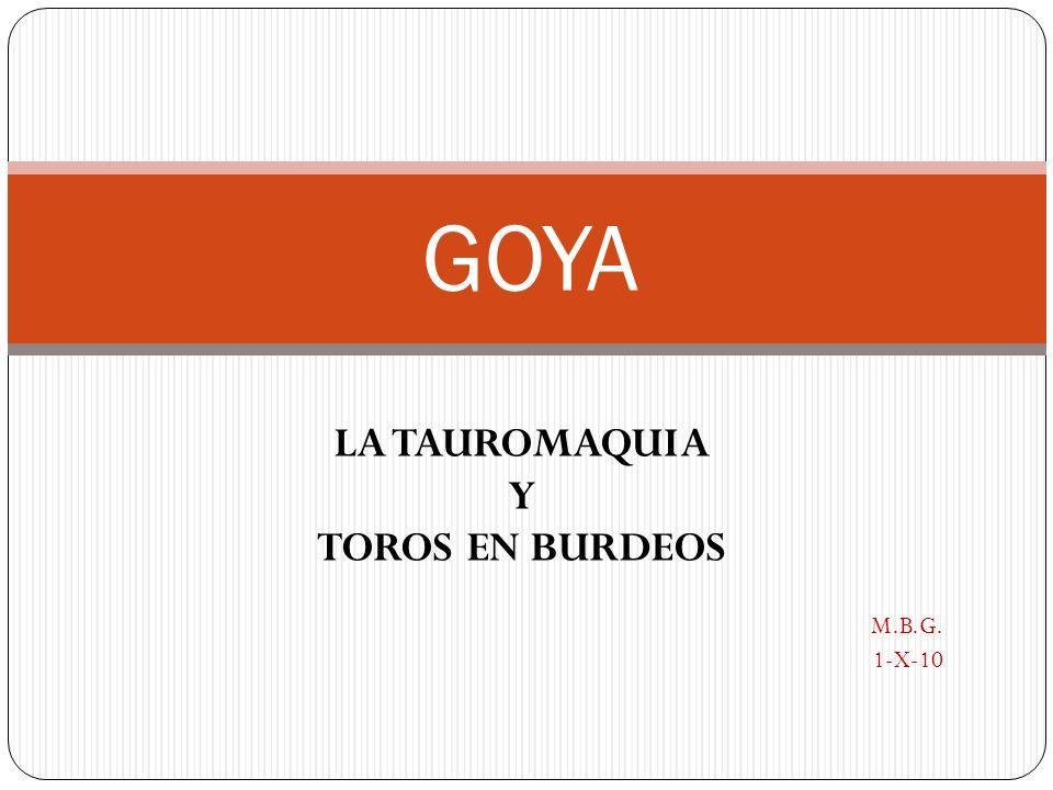 Goya: La Tauromaquia y Toros en Burdeos Francisco de Goya (Fuendetodos,1746-Burdeos,1828) realizó unas estampas dedicadas a la fiesta de los toros, agrupadas de la siguiente forma: -Serie La Tauromaquia, formada por 33 aguafuertes, 7 inéditas y 5 en pruebas únicas -Serie Toros en Burdeos, formada por 4 litografías.