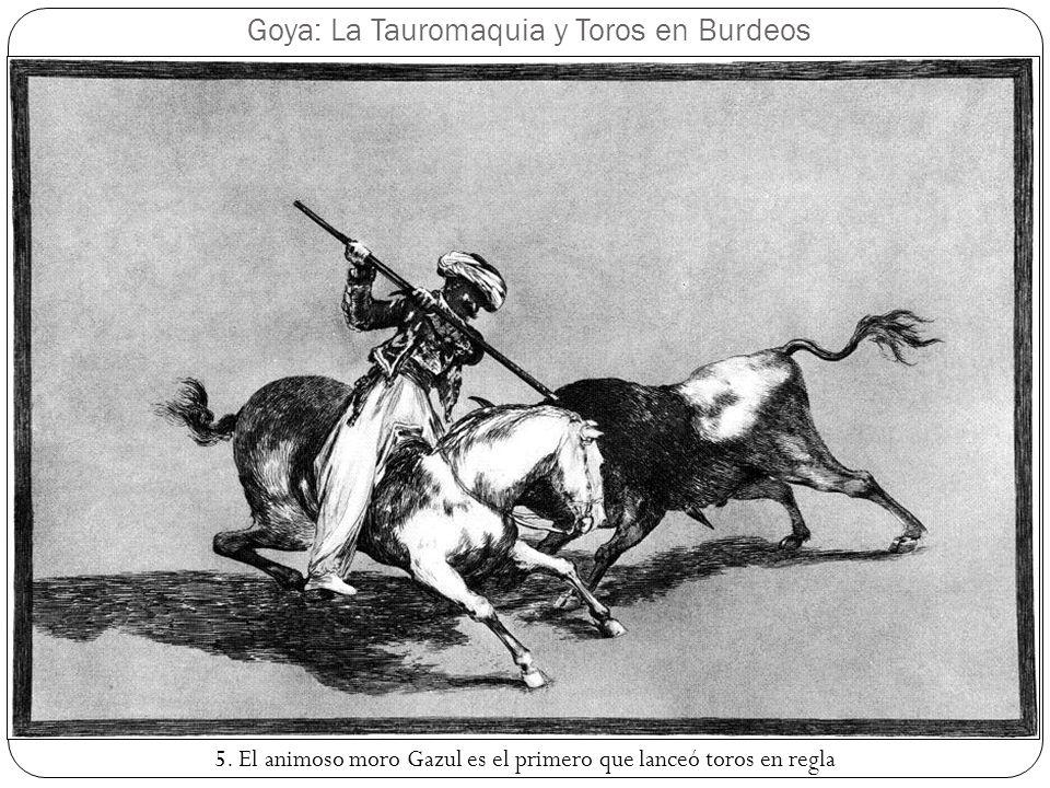 Goya: La Tauromaquia y Toros en Burdeos 5. El animoso moro Gazul es el primero que lanceó toros en regla