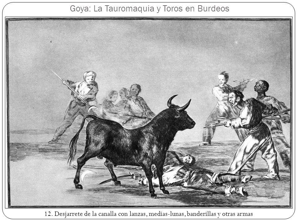Goya: La Tauromaquia y Toros en Burdeos 12. Desjarrete de la canalla con lanzas, medias-lunas, banderillas y otras armas
