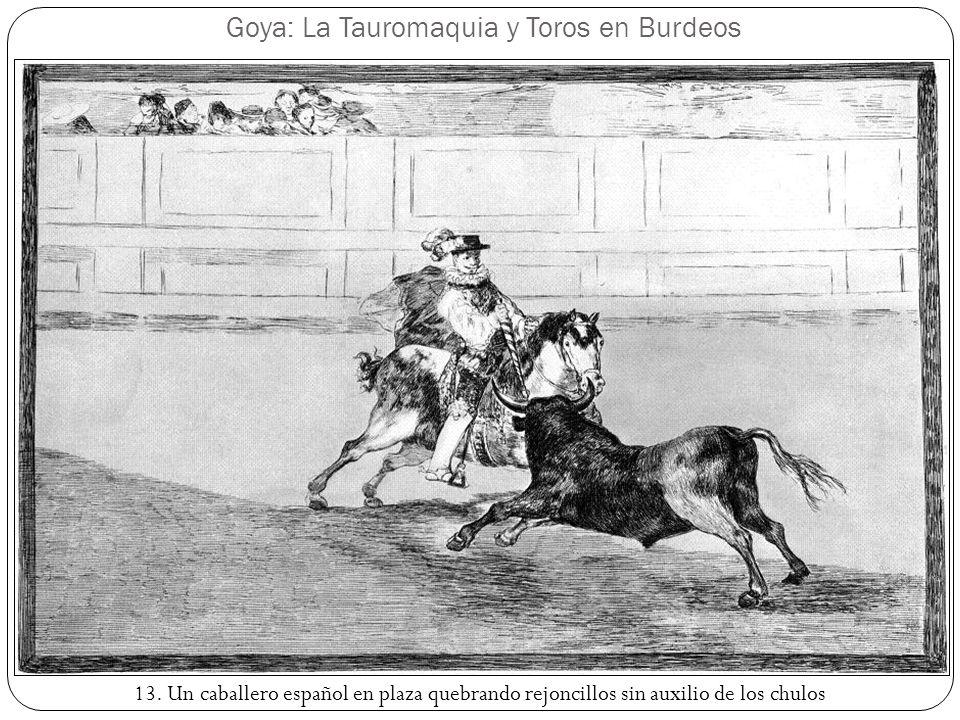 Goya: La Tauromaquia y Toros en Burdeos 13. Un caballero español en plaza quebrando rejoncillos sin auxilio de los chulos