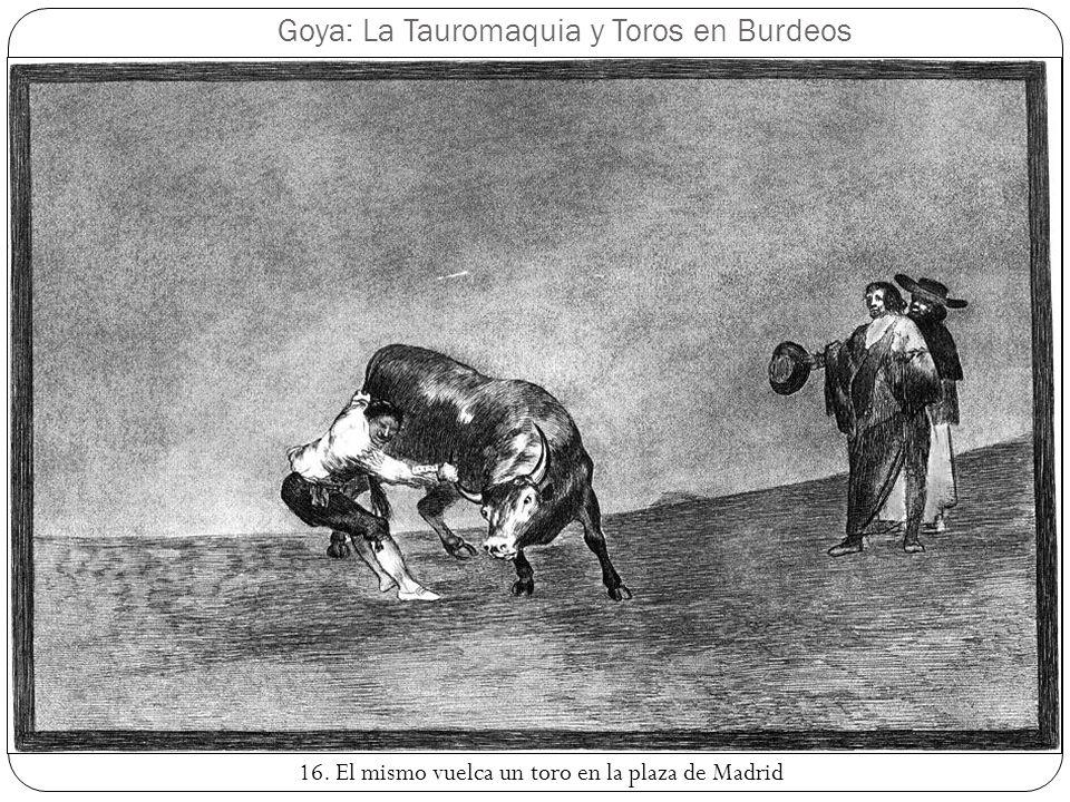 Goya: La Tauromaquia y Toros en Burdeos 16. El mismo vuelca un toro en la plaza de Madrid