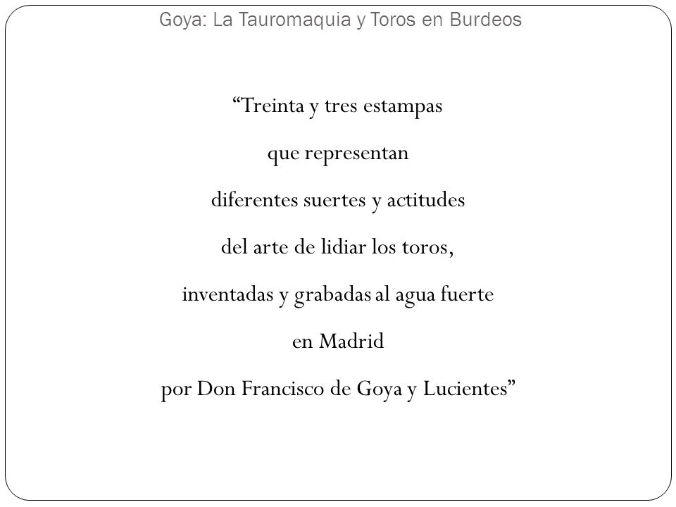 Goya: La Tauromaquia y Toros en Burdeos Treinta y tres estampas que representan diferentes suertes y actitudes del arte de lidiar los toros, inventada