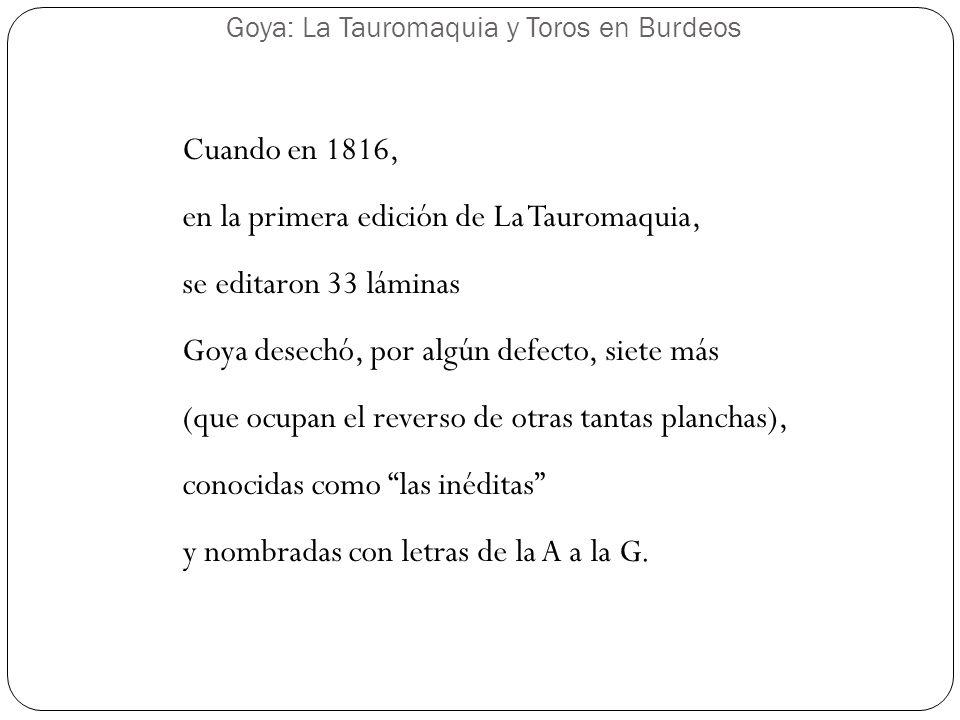 Goya: La Tauromaquia y Toros en Burdeos Cuando en 1816, en la primera edición de La Tauromaquia, se editaron 33 láminas Goya desechó, por algún defect