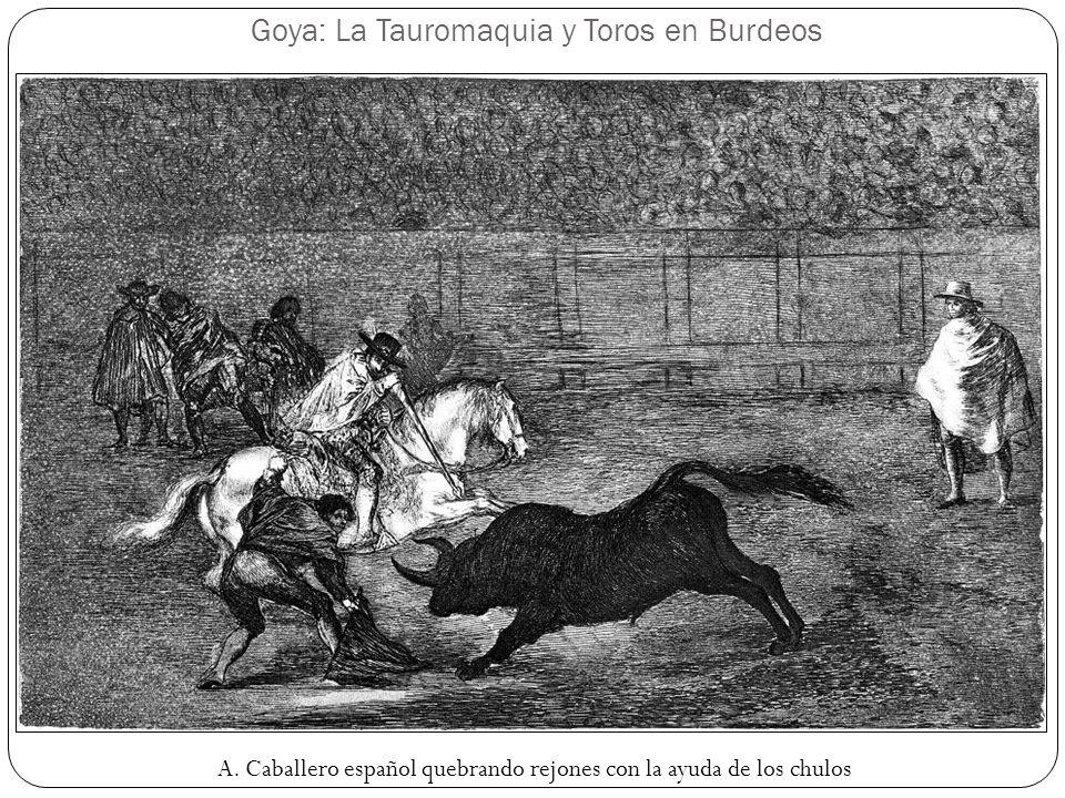 Goya: La Tauromaquia y Toros en Burdeos A. Caballero español quebrando rejones con la ayuda de los chulos