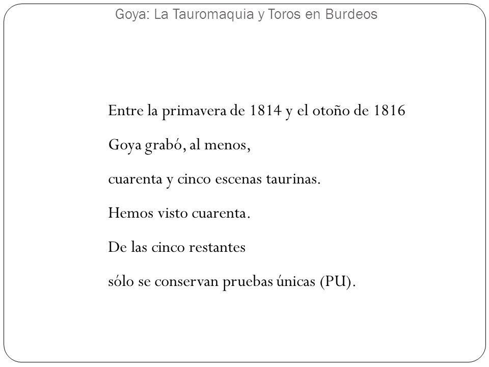 Goya: La Tauromaquia y Toros en Burdeos Entre la primavera de 1814 y el otoño de 1816 Goya grabó, al menos, cuarenta y cinco escenas taurinas. Hemos v
