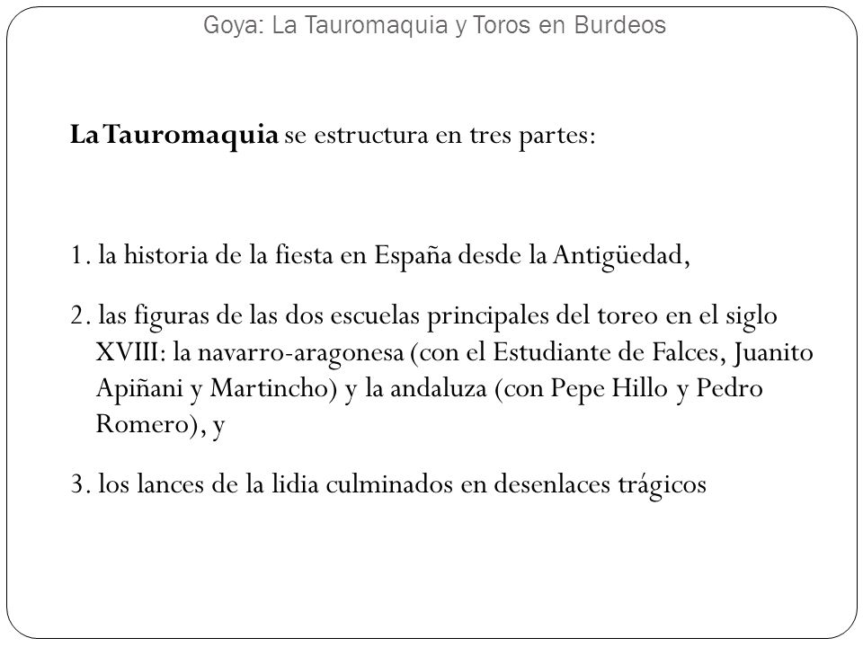 La Tauromaquia se estructura en tres partes: 1. la historia de la fiesta en España desde la Antigüedad, 2. las figuras de las dos escuelas principales