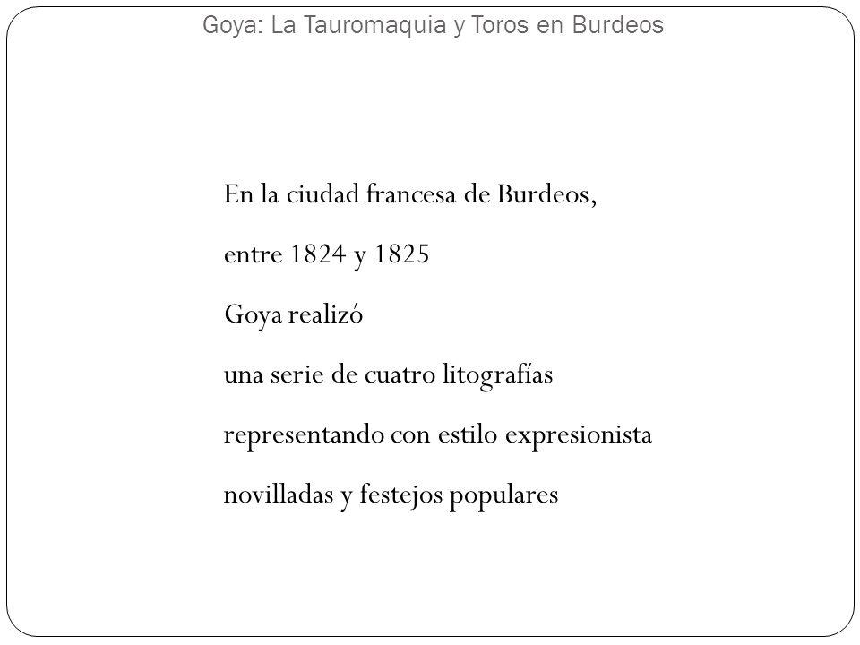 Goya: La Tauromaquia y Toros en Burdeos En la ciudad francesa de Burdeos, entre 1824 y 1825 Goya realizó una serie de cuatro litografías representando