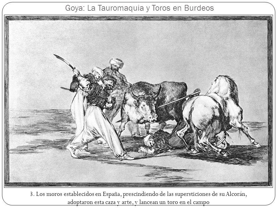 Goya: La Tauromaquia y Toros en Burdeos 3. Los moros establecidos en España, prescindiendo de las supersticiones de su Alcorán, adoptaron esta caza y