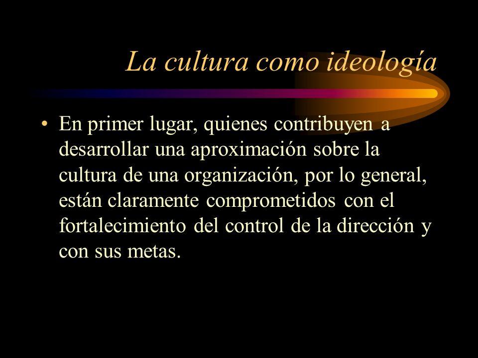 La cultura como ideología En primer lugar, quienes contribuyen a desarrollar una aproximación sobre la cultura de una organización, por lo general, es